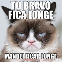 TO BRAVO FICA LONGEMANDEI FICAR LONGE