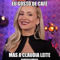 EU GOSTO DE CAFÉMAS A CLAUDIA LEITE