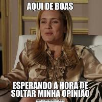 AQUI DE BOASESPERANDO A HORA DE SOLTAR MINHA OPINIÃO