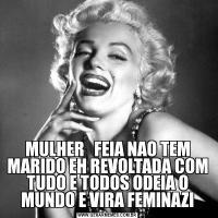 MULHER   FEIA NAO TEM MARIDO EH REVOLTADA COM TUDO E TODOS ODEIA O MUNDO E VIRA FEMINAZI