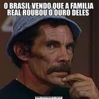 O BRASIL VENDO QUE A FAMILIA REAL ROUBOU O OURO DELES