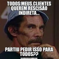 TODOS MEUS CLIENTES QUEREM RESCISÃO INDIRETA...PARTIU PEDIR ISSO PARA TODOS??
