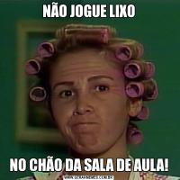 NÃO JOGUE LIXONO CHÃO DA SALA DE AULA!