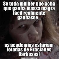 Se toda mulher que acha que ganha massa magra fácil realmente ganhasse...as academias estariam lotadas de Gracianes Barbosas!