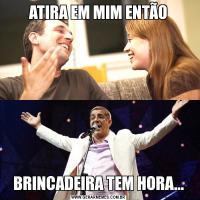 ATIRA EM MIM ENTÃOBRINCADEIRA TEM HORA...