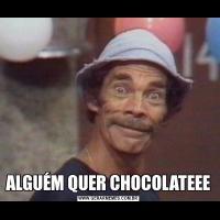 ALGUÉM QUER CHOCOLATEEE