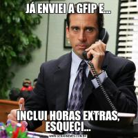 JÁ ENVIEI A GFIP E...INCLUI HORAS EXTRAS, ESQUECI...