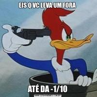 EIS Q VC LEVA UM FORA ATÉ DA -1/10