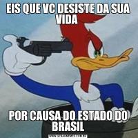 EIS QUE VC DESISTE DA SUA VIDA POR CAUSA DO ESTADO DO BRASIL