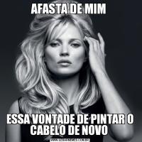 AFASTA DE MIM ESSA VONTADE DE PINTAR O CABELO DE NOVO