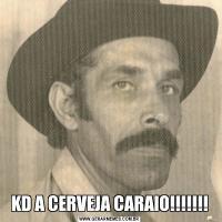 KD A CERVEJA CARAIO!!!!!!!
