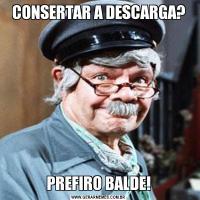 CONSERTAR A DESCARGA?PREFIRO BALDE!
