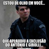 ESTOU DE OLHO EM VOCÊ...QUE APLAUDIU A EXCLUSÃO DO ANTÔNIO E GIROLLI...