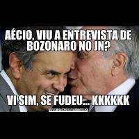 AÉCIO, VIU A ENTREVISTA DE BOZONARO NO JN?VI SIM, SE FUDEU... KKKKKK