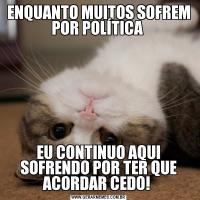 ENQUANTO MUITOS SOFREM POR POLÍTICA EU CONTINUO AQUI SOFRENDO POR TER QUE ACORDAR CEDO!