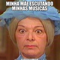 MINHA MÃE ESCUTANDO MINHAS MUSICAS