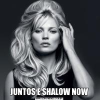 JUNTOS E SHALOW NOW