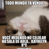 TODO MUNDO TA VENDOVOCÊ MEXENDO NO CELULAR NA SALA DE AULA... KATHELYN 8ºC