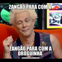 ZANGÃO PARA COM A ZANGÃO PARA COM A DROGUINHA