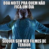 BOA NOITE PRA QUEM NÃO FICA UM DIASEQUER SEM VER FILMES DE TERROR