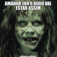 AMANHÃ 18H O DUDU VAI ESTAR ASSIM