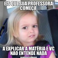 EIS QUE SUA PROFESSORA COMEÇA A EXPLICAR A MATÉRIA E VC NAO ENTENDE NADA