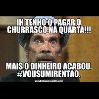 IH TENHO Q PAGAR O CHURRASCO NA QUARTA!!!MAIS O DINHEIRO ACABOU. #VOUSUMIRENTAO.