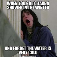 WHEN YOU GO TO TAKE A SHOWER IN THE WINTERAND FORGET THE WATER IS VERY COLD