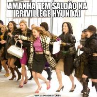 AMANHA TEM SALDÃO NA PRIVILLEGE HYUNDAI