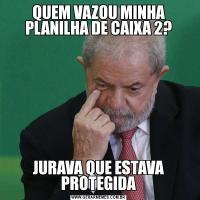 QUEM VAZOU MINHA PLANILHA DE CAIXA 2?JURAVA QUE ESTAVA PROTEGIDA