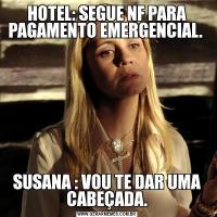 HOTEL: SEGUE NF PARA PAGAMENTO EMERGENCIAL. SUSANA : VOU TE DAR UMA CABEÇADA.
