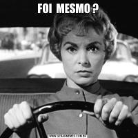 FOI  MESMO ?