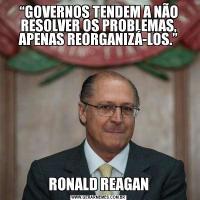 """""""GOVERNOS TENDEM A NÃO RESOLVER OS PROBLEMAS, APENAS REORGANIZÁ-LOS."""" RONALD REAGAN"""