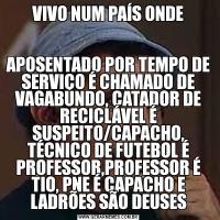 VIVO NUM PAÍS ONDEAPOSENTADO POR TEMPO DE SERVIÇO É CHAMADO DE VAGABUNDO, CATADOR DE RECICLÁVEL É SUSPEITO/CAPACHO, TÉCNICO DE FUTEBOL É PROFESSOR,PROFESSOR É TIO, PNE É CAPACHO E LADRÕES SÃO DEUSES