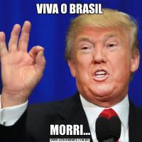 VIVA O BRASILMORRI...