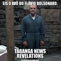 EIS O AVÔ DO FLÁVIO BOLSONARO.TABANGA NEWS REVELATIONS