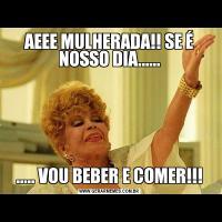 AEEE MULHERADA!! SE É NOSSO DIA........... VOU BEBER E COMER!!!
