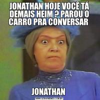 JONATHAN HOJE VOCÊ TÁ DEMAIS HEIM ? PAROU O CARRO PRA CONVERSAR JONATHAN