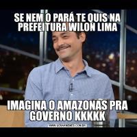 SE NEM O PARÁ TE QUIS NA PREFEITURA WILON LIMAIMAGINA O AMAZONAS PRA GOVERNO KKKKK