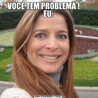 VOCE TEM PROBLEMA !       EU: