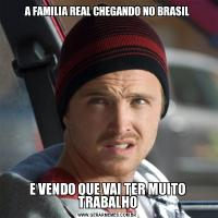 A FAMILIA REAL CHEGANDO NO BRASILE VENDO QUE VAI TER MUITO TRABALHO