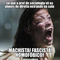 tal que a prof de sociologia vê os alunos de direita entrando na sala-MACHISTA! FASCISTA! HOMOFÓBICO!