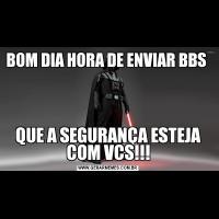 BOM DIA HORA DE ENVIAR BBS QUE A SEGURANÇA ESTEJA COM VCS!!!