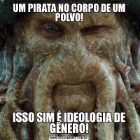 UM PIRATA NO CORPO DE UM POLVO!ISSO SIM É IDEOLOGIA DE GÊNERO!