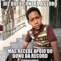 DIZ QUE É CONTRA A GLOBOMAS RECEBE APOIO DO DONO DA RECORD