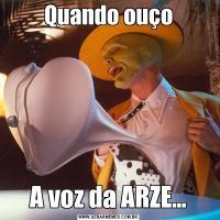 Quando ouçoA voz da ARZE...