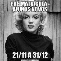 PRÉ-MATRÍCULA - ALUNOS NOVOS21/11 A 31/12