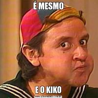 É MESMOE O KIKO