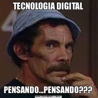TECNOLOGIA DIGITALPENSANDO...PENSANDO???
