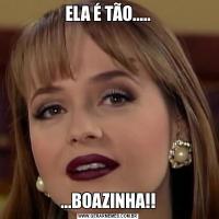 ELA É TÃO........BOAZINHA!!